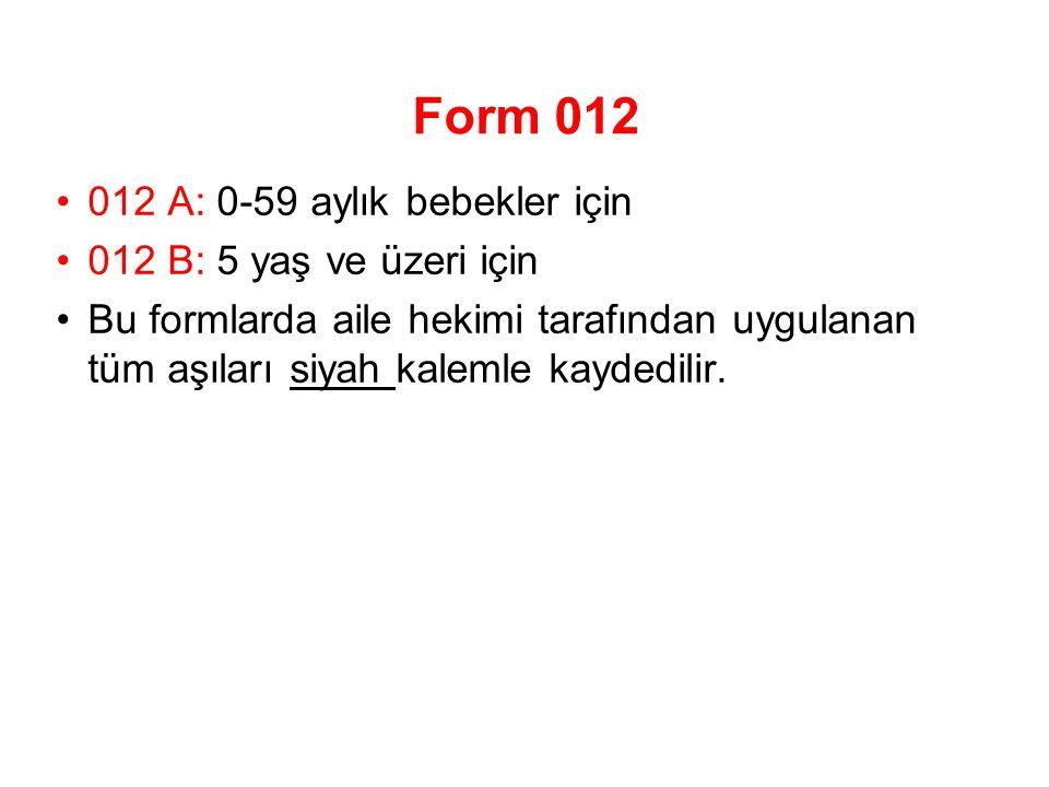 Form 012 012 A: 0-59 aylık bebekler için 012 B: 5 yaş ve üzeri için Bu formlarda aile hekimi tarafından uygulanan tüm aşıları siyah kalemle kaydedilir