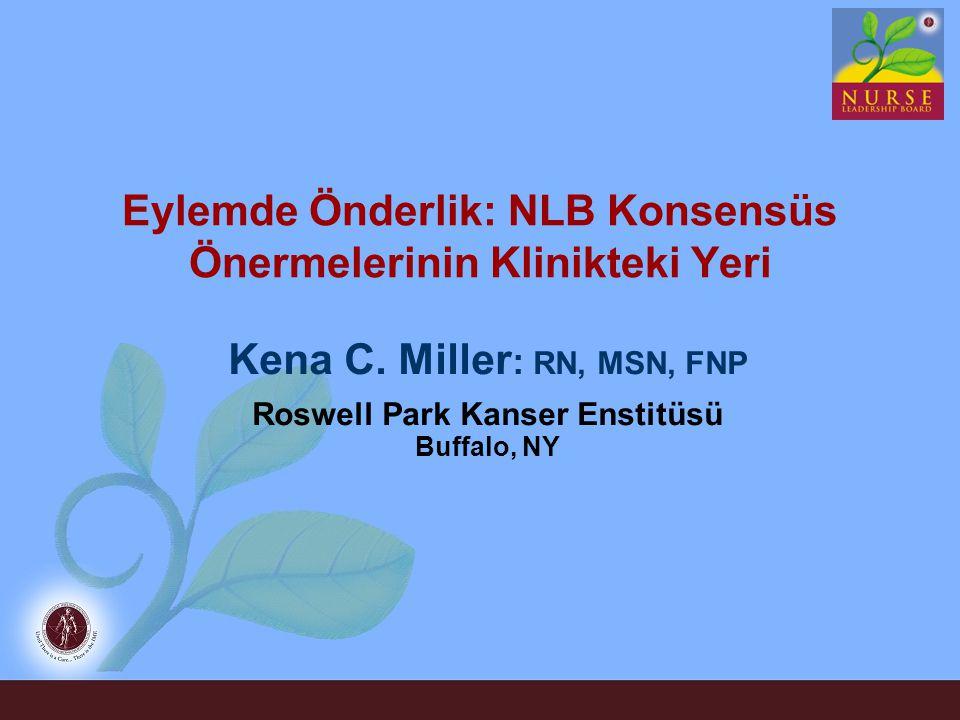 Eylemde Önderlik: NLB Konsensüs Önermelerinin Klinikteki Yeri Kena C. Miller : RN, MSN, FNP Roswell Park Kanser Enstitüsü Buffalo, NY