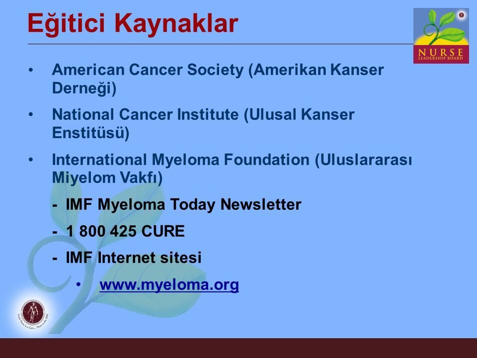 Eğitici Kaynaklar American Cancer Society (Amerikan Kanser Derneği) National Cancer Institute (Ulusal Kanser Enstitüsü) International Myeloma Foundation (Uluslararası Miyelom Vakfı) - IMF Myeloma Today Newsletter - 1 800 425 CURE - IMF Internet sitesi www.myeloma.org