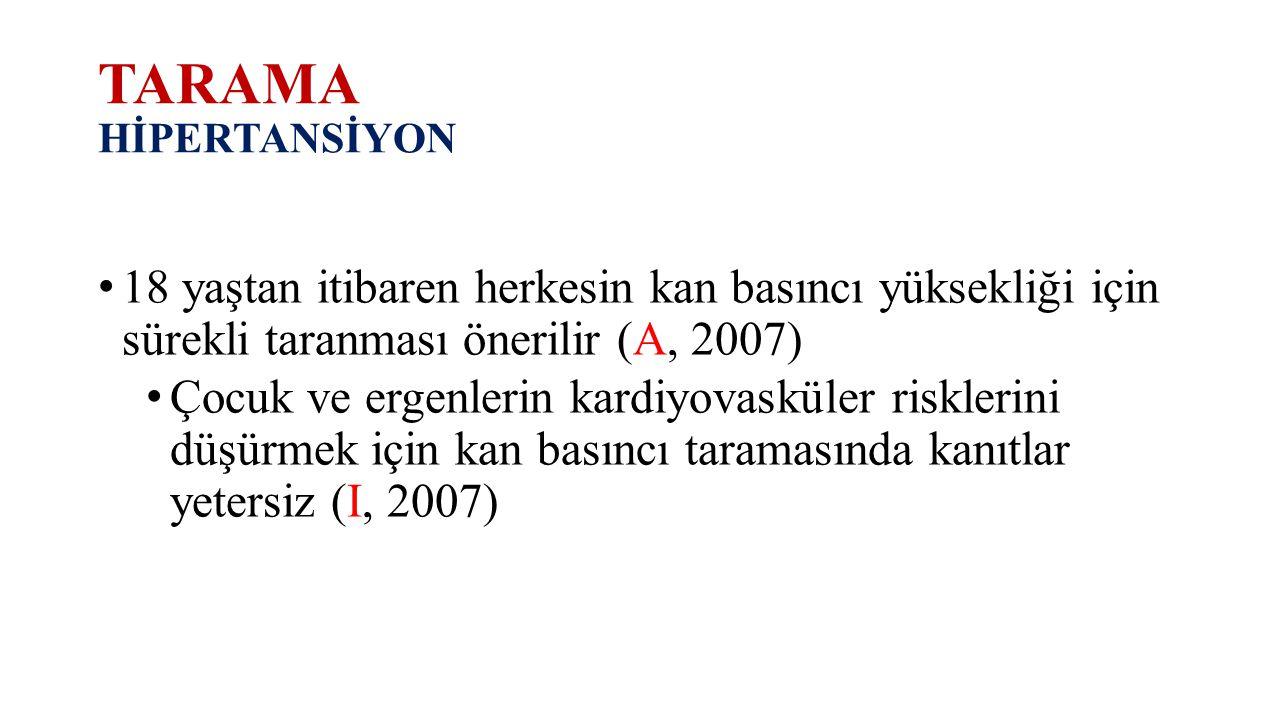TARAMA HİPERTANSİYON 18 yaştan itibaren herkesin kan basıncı yüksekliği için sürekli taranması önerilir (A, 2007) Çocuk ve ergenlerin kardiyovasküler