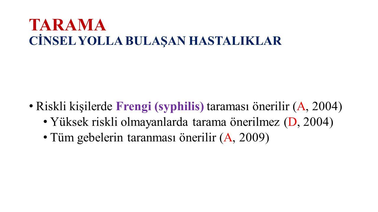 TARAMA CİNSEL YOLLA BULAŞAN HASTALIKLAR Riskli kişilerde Frengi (syphilis) taraması önerilir (A, 2004) Yüksek riskli olmayanlarda tarama önerilmez (D,