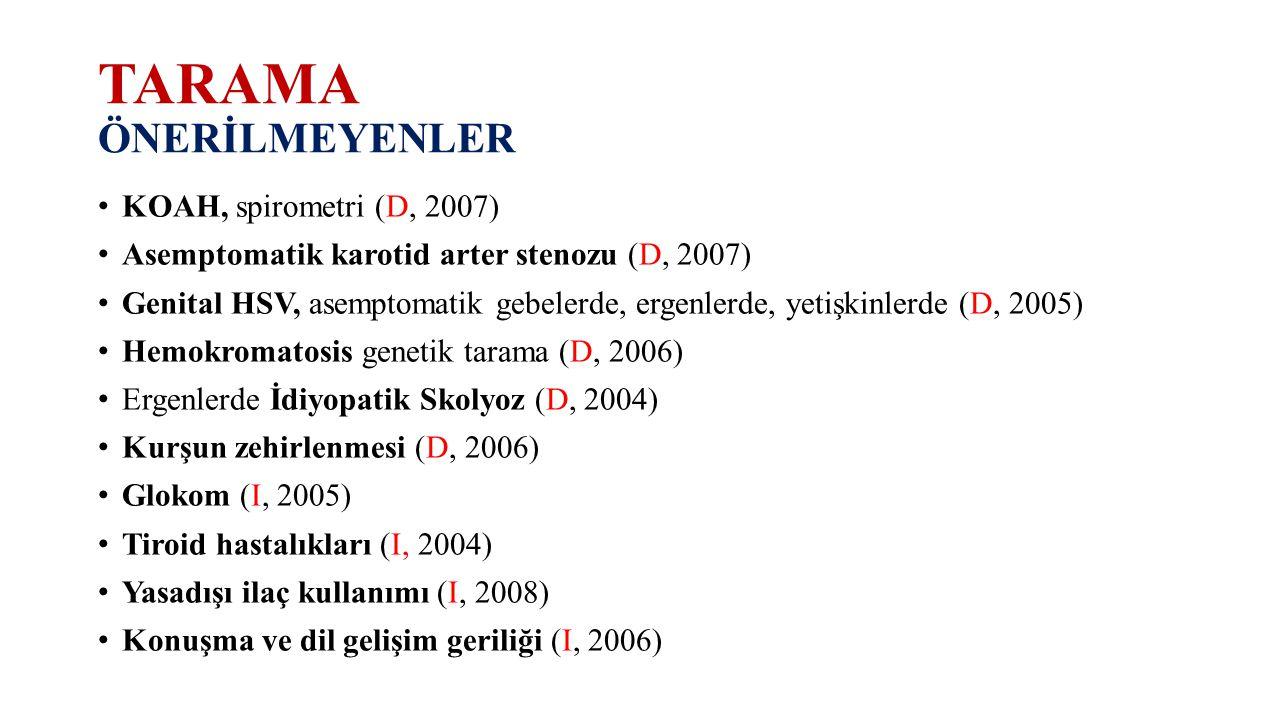 TARAMA ÖNERİLMEYENLER KOAH, spirometri (D, 2007) Asemptomatik karotid arter stenozu (D, 2007) Genital HSV, asemptomatik gebelerde, ergenlerde, yetişki