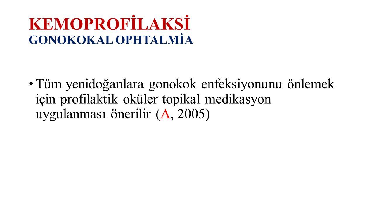 KEMOPROFİLAKSİ GONOKOKAL OPHTALMİA Tüm yenidoğanlara gonokok enfeksiyonunu önlemek için profilaktik oküler topikal medikasyon uygulanması önerilir (A,