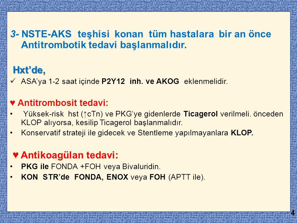 3- NSTE-AKS teşhisi konan tüm hastalara bir an önce Antitrombotik tedavi başlanmalıdır. Hxt'de, Hxt'de, ASA'ya 1-2 saat içinde P2Y12 inh. ve AKOG ekle