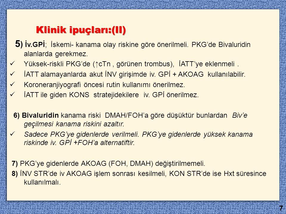 Klinik ipuçları:(II) Klinik ipuçları:(II) 5 ) İv.GPİ; İskemi- kanama olay riskine göre önerilmeli. PKG'de Bivaluridin alanlarda gerekmez. Yüksek-riskl