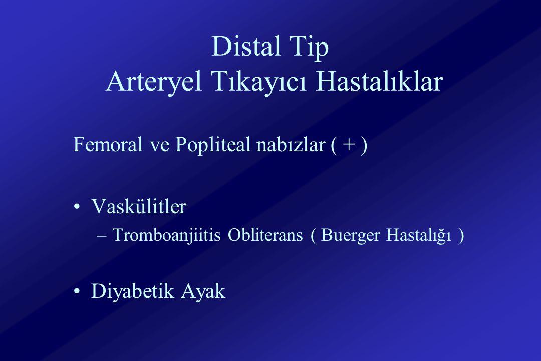 Distal Tip Arteryel Tıkayıcı Hastalıklar Femoral ve Popliteal nabızlar ( + ) Vaskülitler –Tromboanjiitis Obliterans ( Buerger Hastalığı ) Diyabetik Ayak