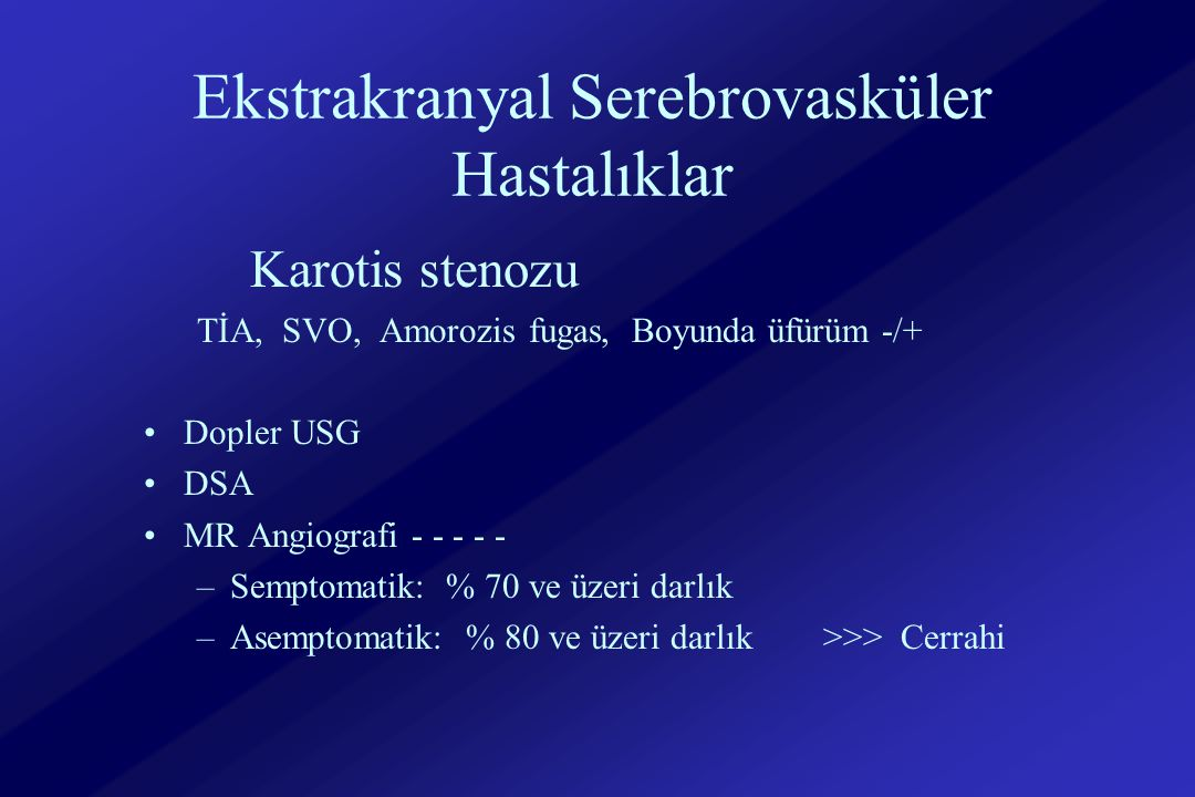 Ekstrakranyal Serebrovasküler Hastalıklar Karotis stenozu TİA, SVO, Amorozis fugas, Boyunda üfürüm -/+ Dopler USG DSA MR Angiografi - - - - - –Semptomatik: % 70 ve üzeri darlık –Asemptomatik: % 80 ve üzeri darlık >>> Cerrahi