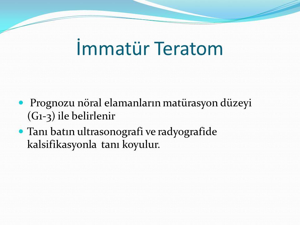 İmmatür Teratom Prognozu nöral elamanların matürasyon düzeyi (G1-3) ile belirlenir Tanı batın ultrasonografi ve radyografide kalsifikasyonla tanı koyulur.