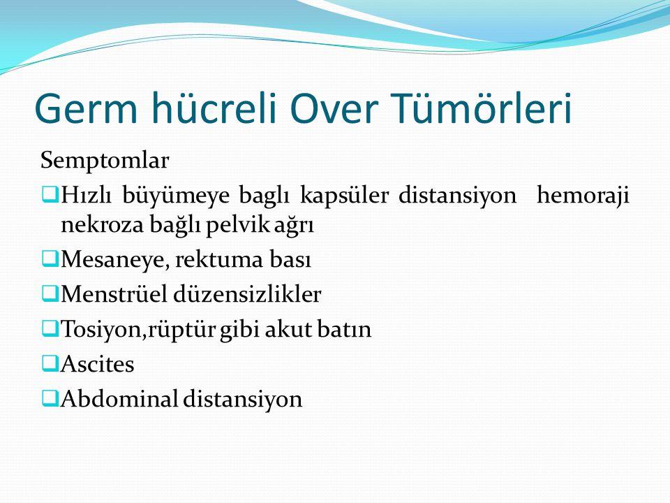 Germ hücreli Over Tümörleri Semptomlar  Hızlı büyümeye baglı kapsüler distansiyon hemoraji nekroza bağlı pelvik ağrı  Mesaneye, rektuma bası  Menstrüel düzensizlikler  Tosiyon,rüptür gibi akut batın  Ascites  Abdominal distansiyon