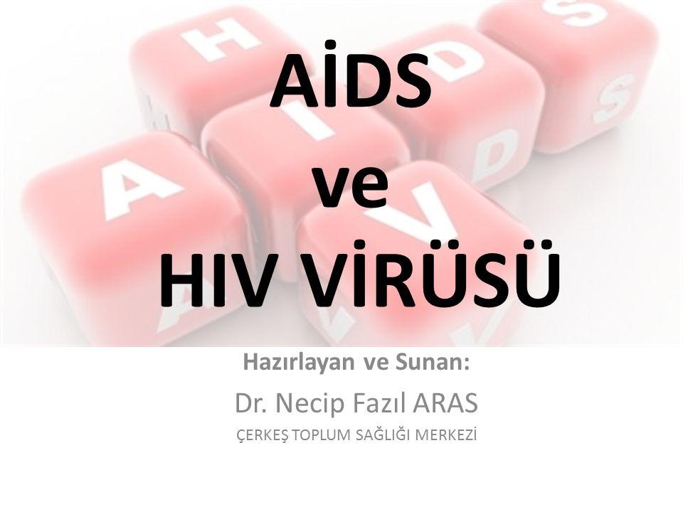 AİDS ve HIV VİRÜSÜ Hazırlayan ve Sunan: Dr. Necip Fazıl ARAS ÇERKEŞ TOPLUM SAĞLIĞI MERKEZİ