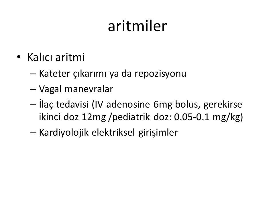 aritmiler Kalıcı aritmi – Kateter çıkarımı ya da repozisyonu – Vagal manevralar – İlaç tedavisi (IV adenosine 6mg bolus, gerekirse ikinci doz 12mg /pediatrik doz: 0.05-0.1 mg/kg) – Kardiyolojik elektriksel girişimler