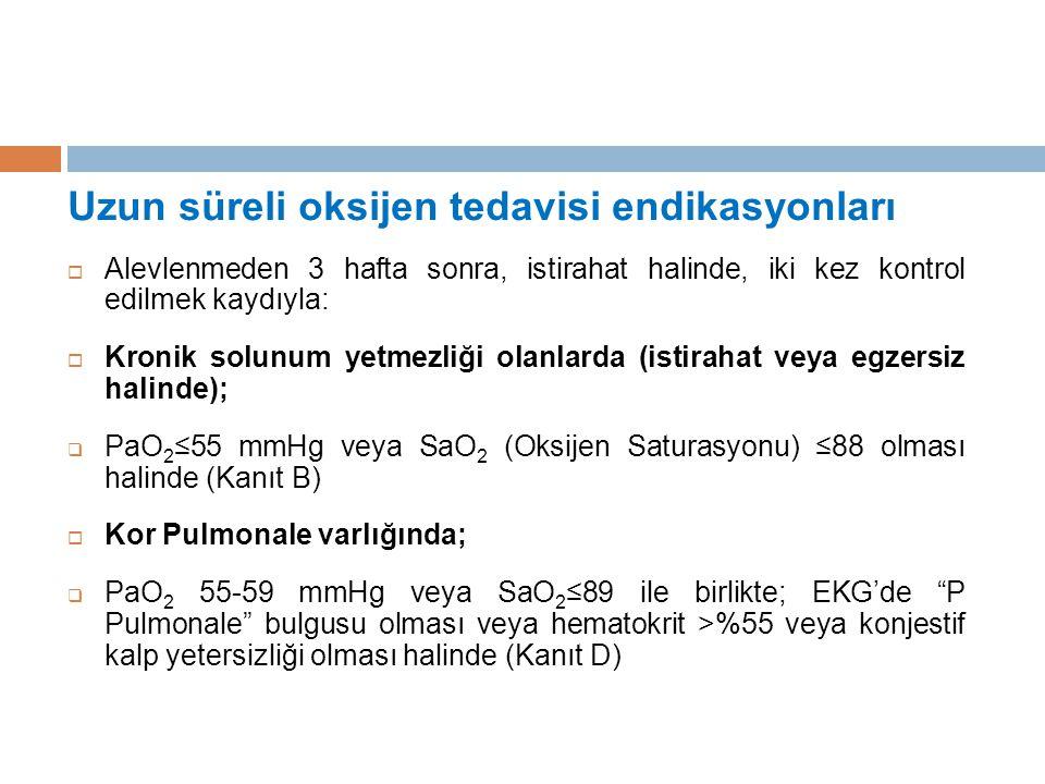Uzun süreli oksijen tedavisi endikasyonları  Alevlenmeden 3 hafta sonra, istirahat halinde, iki kez kontrol edilmek kaydıyla:  Kronik solunum yetmezliği olanlarda (istirahat veya egzersiz halinde);  PaO 2 ≤55 mmHg veya SaO 2 (Oksijen Saturasyonu) ≤88 olması halinde (Kanıt B)  Kor Pulmonale varlığında;  PaO 2 55-59 mmHg veya SaO 2 ≤89 ile birlikte; EKG'de P Pulmonale bulgusu olması veya hematokrit >%55 veya konjestif kalp yetersizliği olması halinde (Kanıt D)