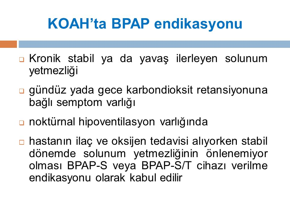 KOAH'ta BPAP endikasyonu  Kronik stabil ya da yavaş ilerleyen solunum yetmezliği  gündüz yada gece karbondioksit retansiyonuna bağlı semptom varlığı  noktürnal hipoventilasyon varlığında  hastanın ilaç ve oksijen tedavisi alıyorken stabil dönemde solunum yetmezliğinin önlenemiyor olması BPAP-S veya BPAP-S/T cihazı verilme endikasyonu olarak kabul edilir