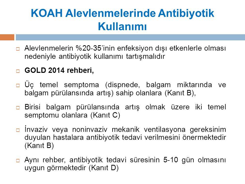 KOAH Alevlenmelerinde Antibiyotik Kullanımı  Alevlenmelerin %20-35'inin enfeksiyon dışı etkenlerle olması nedeniyle antibiyotik kullanımı tartışmalıdır  GOLD 2014 rehberi,  Üç temel semptoma (dispnede, balgam miktarında ve balgam pürülansında artış) sahip olanlara (Kanıt B),  Birisi balgam pürülansında artış olmak üzere iki temel semptomu olanlara (Kanıt C)  İnvaziv veya noninvaziv mekanik ventilasyona gereksinim duyulan hastalara antibiyotik tedavi verilmesini önermektedir (Kanıt B)  Aynı rehber, antibiyotik tedavi süresinin 5-10 gün olmasını uygun görmektedir (Kanıt D)