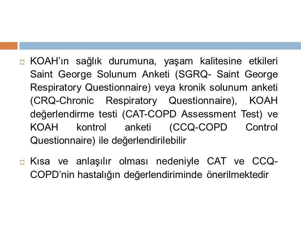  KOAH'ın sağlık durumuna, yaşam kalitesine etkileri Saint George Solunum Anketi (SGRQ- Saint George Respiratory Questionnaire) veya kronik solunum anketi (CRQ-Chronic Respiratory Questionnaire), KOAH değerlendirme testi (CAT-COPD Assessment Test) ve KOAH kontrol anketi (CCQ-COPD Control Questionnaire) ile değerlendirilebilir  Kısa ve anlaşılır olması nedeniyle CAT ve CCQ- COPD'nin hastalığın değerlendiriminde önerilmektedir