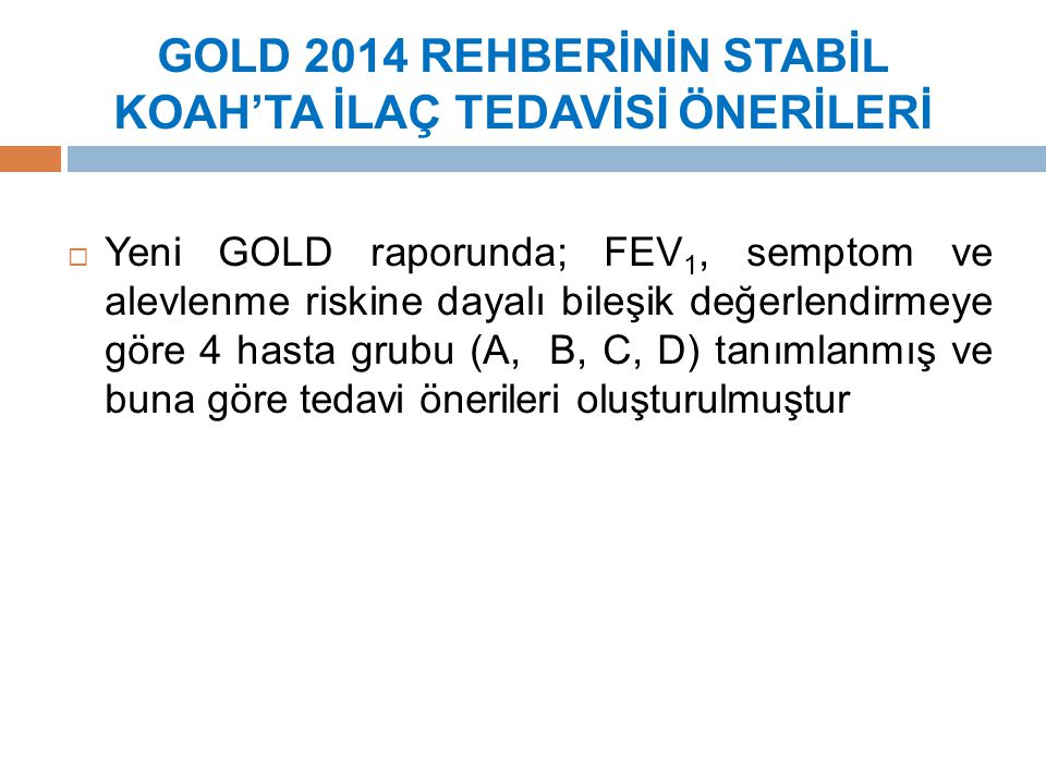 GOLD 2014 REHBERİNİN STABİL KOAH'TA İLAÇ TEDAVİSİ ÖNERİLERİ  Yeni GOLD raporunda; FEV 1, semptom ve alevlenme riskine dayalı bileşik değerlendirmeye göre 4 hasta grubu (A, B, C, D) tanımlanmış ve buna göre tedavi önerileri oluşturulmuştur
