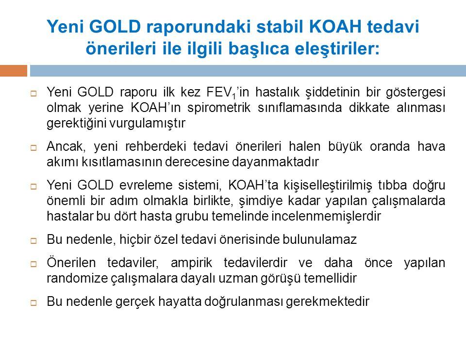 Yeni GOLD raporundaki stabil KOAH tedavi önerileri ile ilgili başlıca eleştiriler:  Yeni GOLD raporu ilk kez FEV 1 'in hastalık şiddetinin bir göstergesi olmak yerine KOAH'ın spirometrik sınıflamasında dikkate alınması gerektiğini vurgulamıştır  Ancak, yeni rehberdeki tedavi önerileri halen büyük oranda hava akımı kısıtlamasının derecesine dayanmaktadır  Yeni GOLD evreleme sistemi, KOAH'ta kişiselleştirilmiş tıbba doğru önemli bir adım olmakla birlikte, şimdiye kadar yapılan çalışmalarda hastalar bu dört hasta grubu temelinde incelenmemişlerdir  Bu nedenle, hiçbir özel tedavi önerisinde bulunulamaz  Önerilen tedaviler, ampirik tedavilerdir ve daha önce yapılan randomize çalışmalara dayalı uzman görüşü temellidir  Bu nedenle gerçek hayatta doğrulanması gerekmektedir