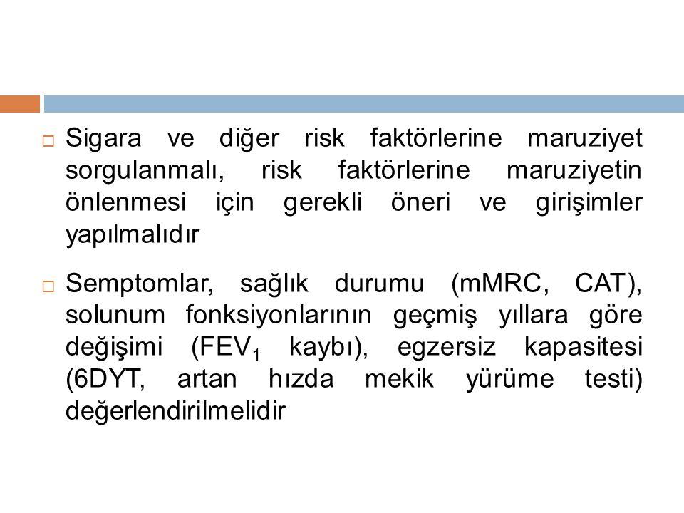  Sigara ve diğer risk faktörlerine maruziyet sorgulanmalı, risk faktörlerine maruziyetin önlenmesi için gerekli öneri ve girişimler yapılmalıdır  Semptomlar, sağlık durumu (mMRC, CAT), solunum fonksiyonlarının geçmiş yıllara göre değişimi (FEV 1 kaybı), egzersiz kapasitesi (6DYT, artan hızda mekik yürüme testi) değerlendirilmelidir