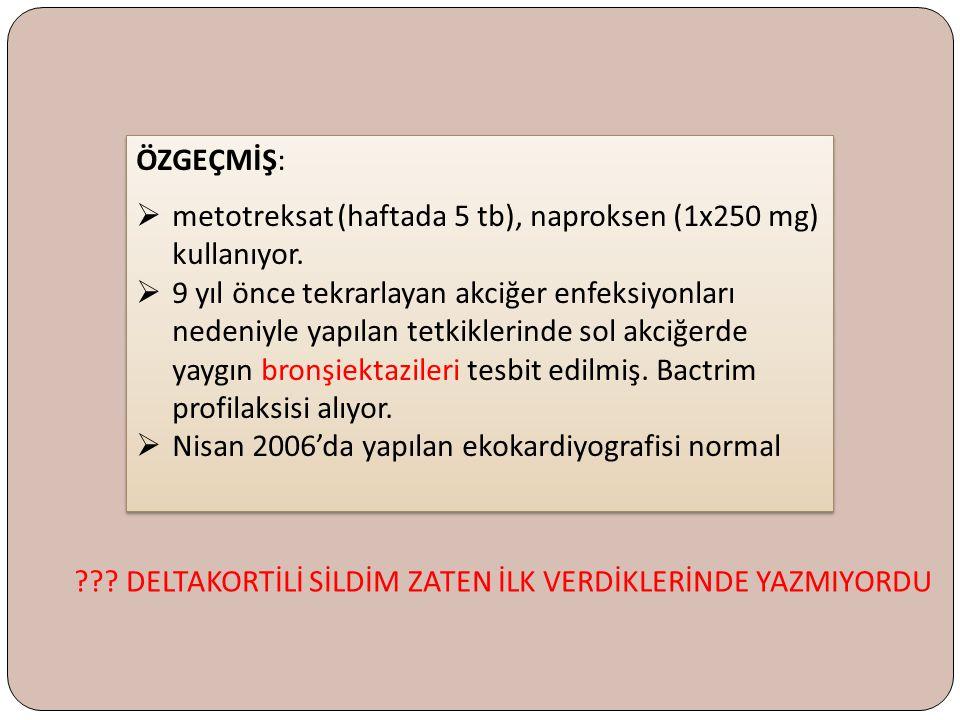 ÖZGEÇMİŞ:  metotreksat (haftada 5 tb), naproksen (1x250 mg) kullanıyor.  9 yıl önce tekrarlayan akciğer enfeksiyonları nedeniyle yapılan tetkiklerin
