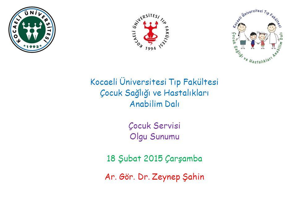 Kocaeli Üniversitesi Tıp Fakültesi Çocuk Sağlığı ve Hastalıkları Anabilim Dalı Çocuk Servisi Olgu Sunumu 18 Şubat 2015 Çarşamba Ar. Gör. Dr. Zeynep Şa