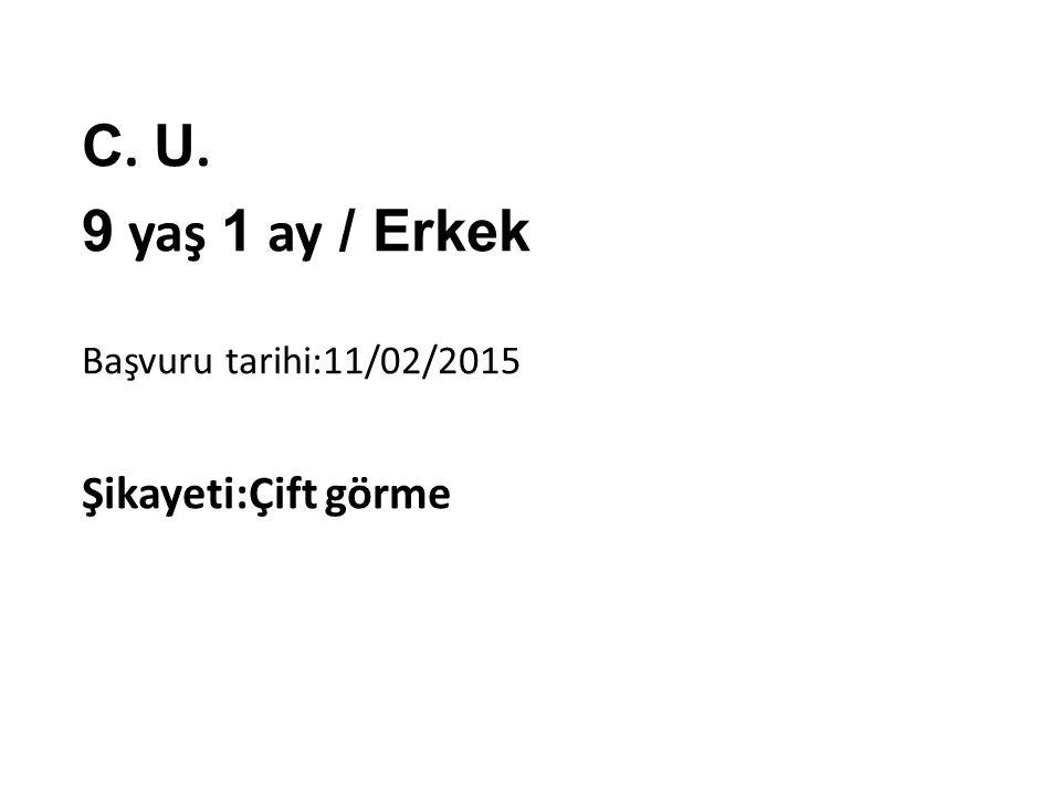 C. U. 9 yaş 1 ay / Erkek Başvuru tarihi:11/02/2015 Şikayeti:Çift görme