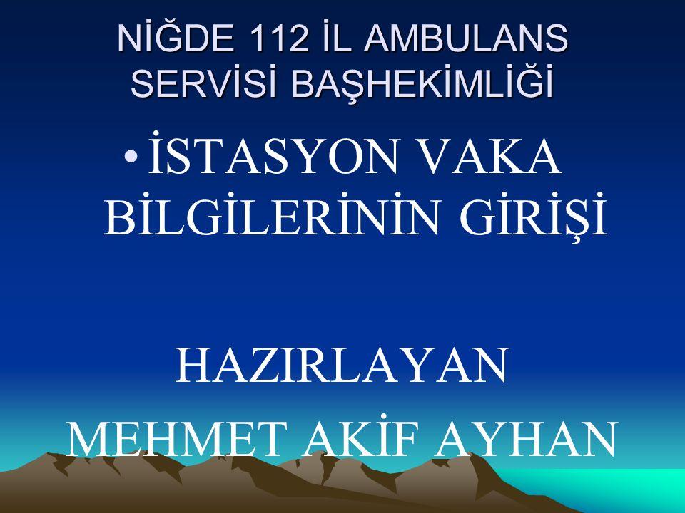 NİĞDE 112 İL AMBULANS SERVİSİ BAŞHEKİMLİĞİ İSTASYON VAKA BİLGİLERİNİN GİRİŞİ HAZIRLAYAN MEHMET AKİF AYHAN