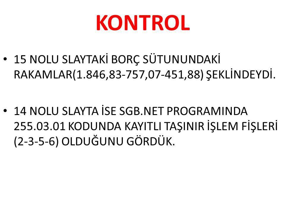 KONTROL 15 NOLU SLAYTAKİ BORÇ SÜTUNUNDAKİ RAKAMLAR(1.846,83-757,07-451,88) ŞEKLİNDEYDİ. 14 NOLU SLAYTA İSE SGB.NET PROGRAMINDA 255.03.01 KODUNDA KAYIT