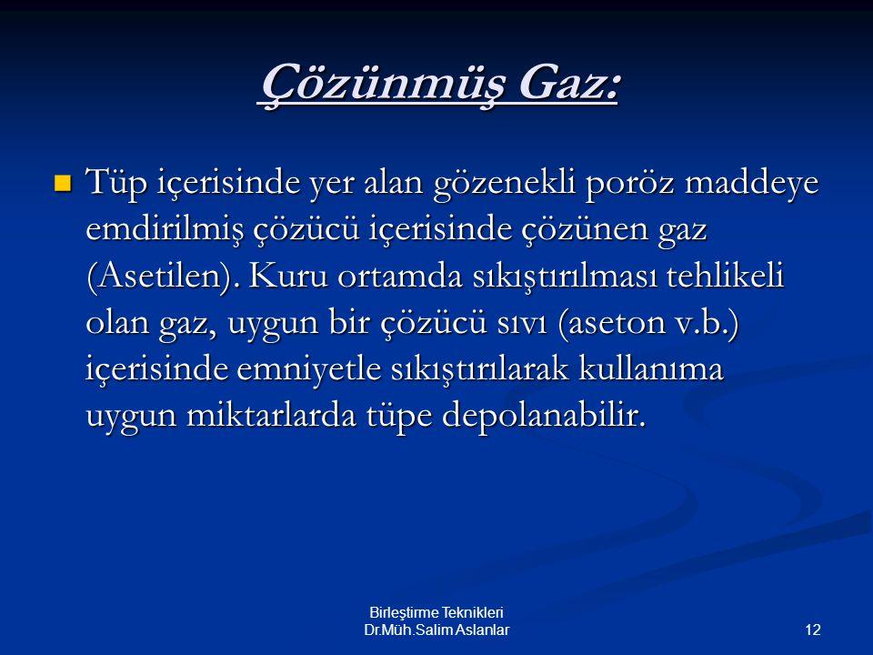 12 Birleştirme Teknikleri Dr.Müh.Salim Aslanlar Çözünmüş Gaz: Tüp içerisinde yer alan gözenekli poröz maddeye emdirilmiş çözücü içerisinde çözünen gaz