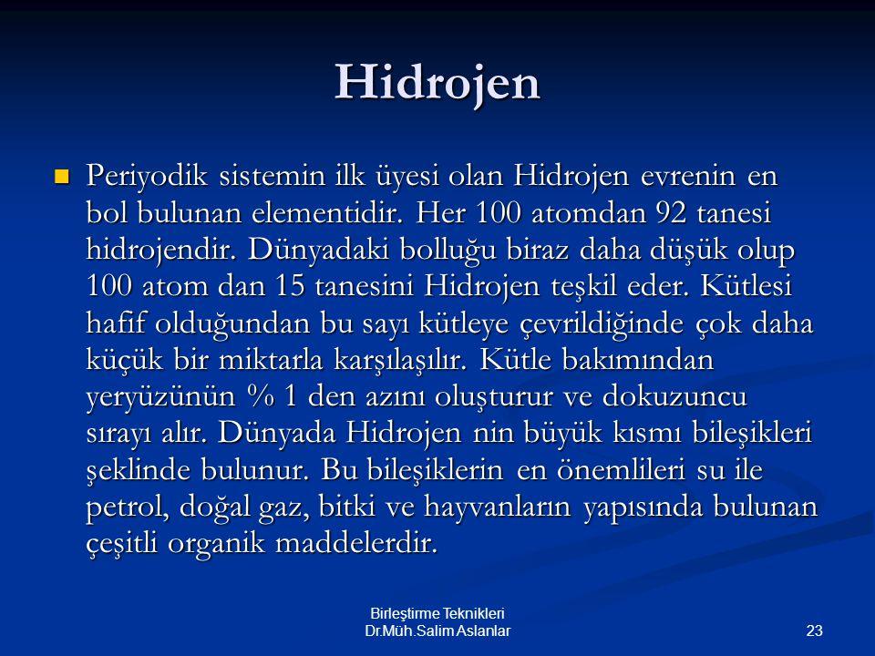 23 Birleştirme Teknikleri Dr.Müh.Salim Aslanlar Hidrojen Periyodik sistemin ilk üyesi olan Hidrojen evrenin en bol bulunan elementidir. Her 100 atomda