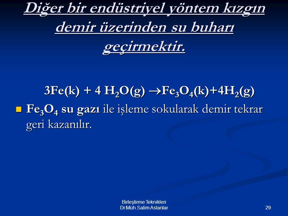 29 Birleştirme Teknikleri Dr.Müh.Salim Aslanlar Diğer bir endüstriyel yöntem kızgın demir üzerinden su buharı geçirmektir. 3Fe(k) + 4 H 2 O(g)  Fe 3
