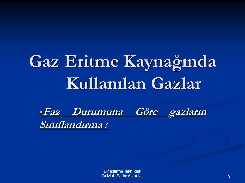 Birleştirme Teknikleri Dr.Müh.Salim Aslanlar 9 Gaz Eritme Kaynağında Kullanılan Gazlar  Faz Durumuna Göre gazların Sınıflandırma :