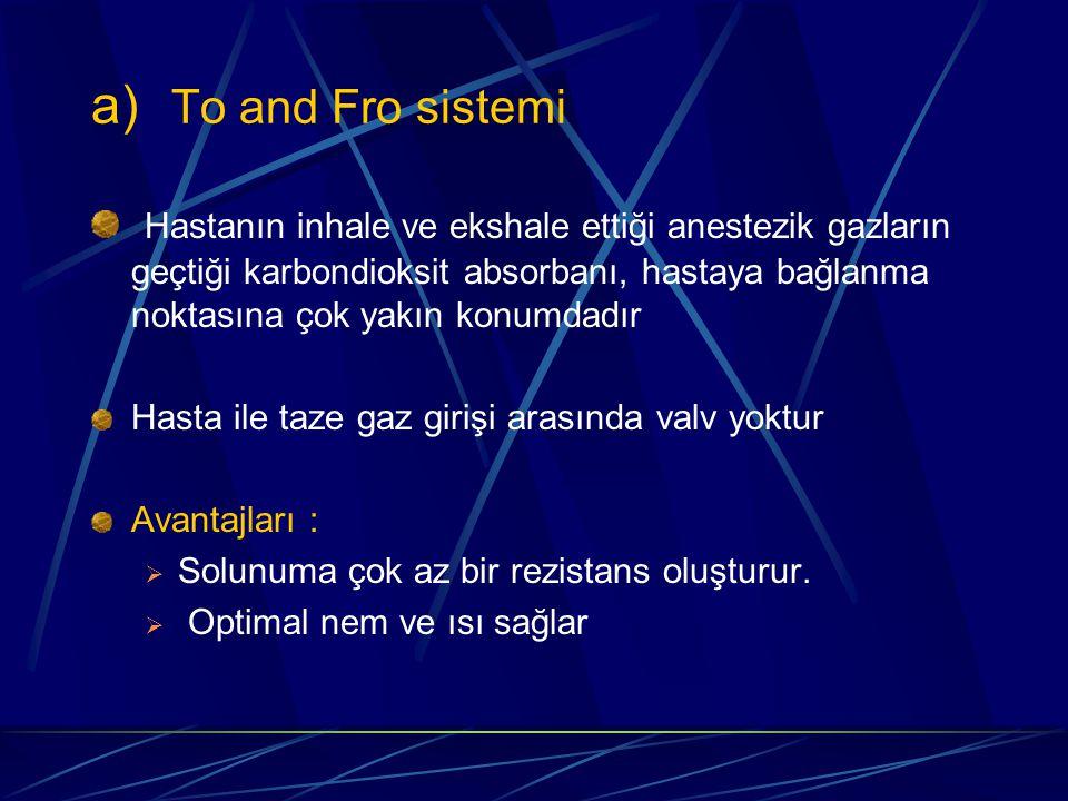 a) To and Fro sistemi Hastanın inhale ve ekshale ettiği anestezik gazların geçtiği karbondioksit absorbanı, hastaya bağlanma noktasına çok yakın konumdadır Hasta ile taze gaz girişi arasında valv yoktur Avantajları :  Solunuma çok az bir rezistans oluşturur.