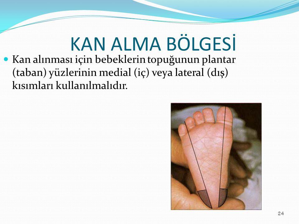 24 KAN ALMA BÖLGESİ Kan alınması için bebeklerin topuğunun plantar (taban) yüzlerinin medial (iç) veya lateral (dış) kısımları kullanılmalıdır.