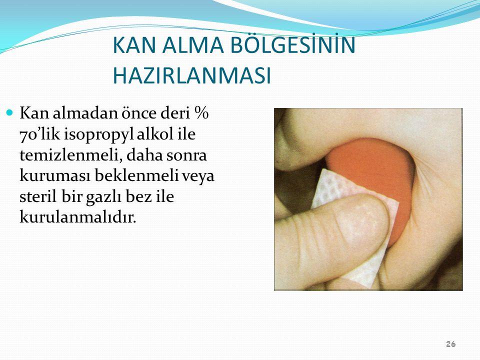 26 KAN ALMA BÖLGESİNİN HAZIRLANMASI Kan almadan önce deri % 70'lik isopropyl alkol ile temizlenmeli, daha sonra kuruması beklenmeli veya steril bir ga