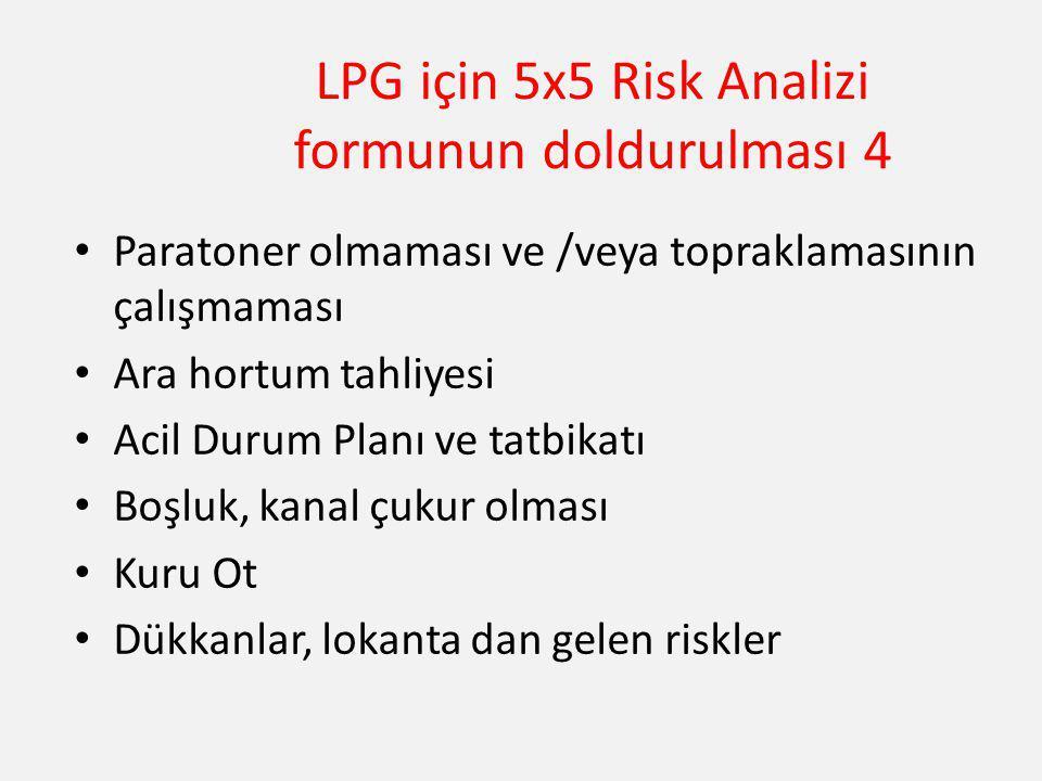 LPG için 5x5 Risk Analizi formunun doldurulması 4 Paratoner olmaması ve /veya topraklamasının çalışmaması Ara hortum tahliyesi Acil Durum Planı ve tat