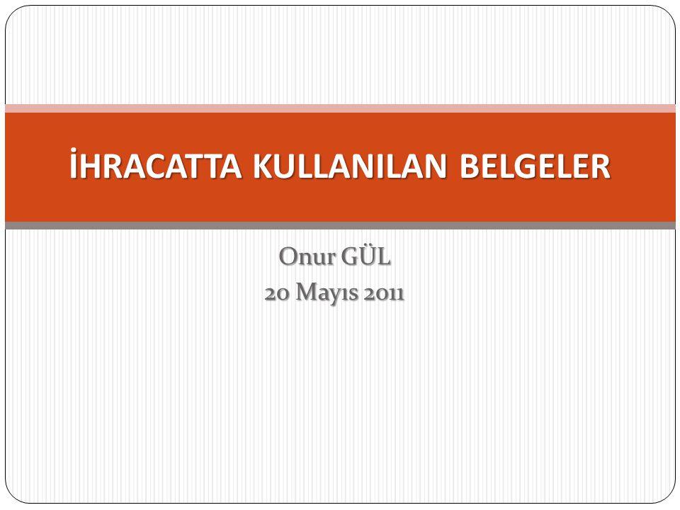 Onur GÜL 20 Mayıs 2011 İHRACATTA KULLANILAN BELGELER
