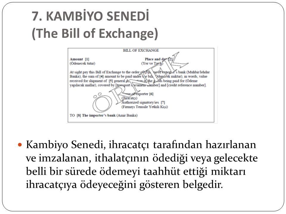 7. KAMBİYO SENEDİ (The Bill of Exchange) Kambiyo Senedi, ihracatçı tarafından hazırlanan ve imzalanan, ithalatçının ödediği veya gelecekte belli bir s