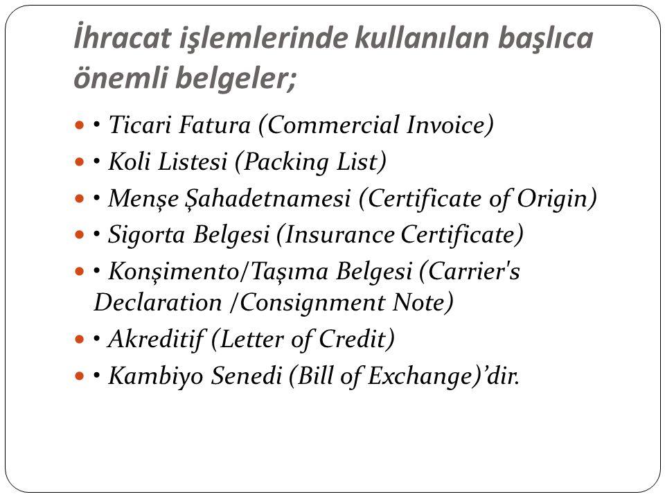 İhracat işlemlerinde kullanılan başlıca önemli belgeler; Ticari Fatura (Commercial Invoice) Koli Listesi (Packing List) Menşe Şahadetnamesi (Certificate of Origin) Sigorta Belgesi (Insurance Certificate) Konşimento/Taşıma Belgesi (Carrier s Declaration /Consignment Note) Akreditif (Letter of Credit) Kambiyo Senedi (Bill of Exchange)'dir.