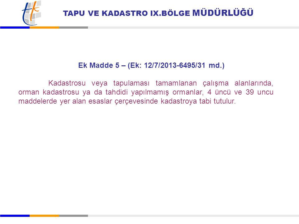 TAPU VE KADASTRO IX.BÖLGE MÜDÜRLÜĞÜ Ek Madde 5 – (Ek: 12/7/2013-6495/31 md.) Kadastrosu veya tapulaması tamamlanan çalışma alanlarında, orman kadastro