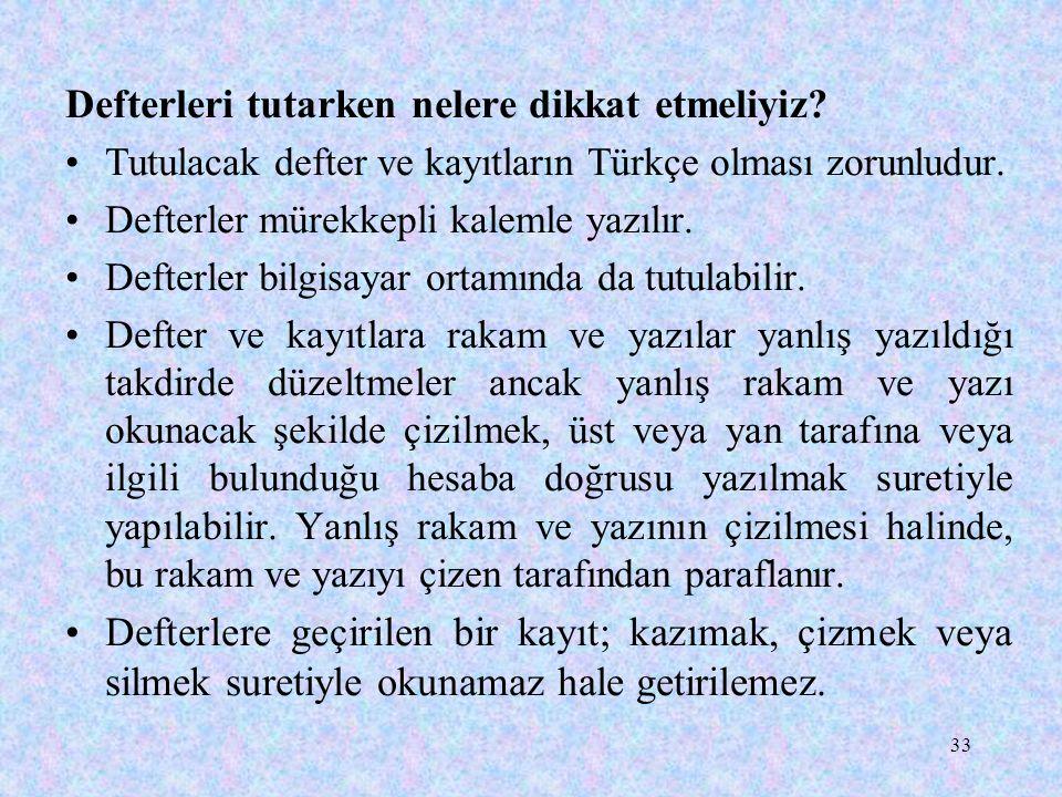 33 Defterleri tutarken nelere dikkat etmeliyiz? Tutulacak defter ve kayıtların Türkçe olması zorunludur. Defterler mürekkepli kalemle yazılır. Defterl