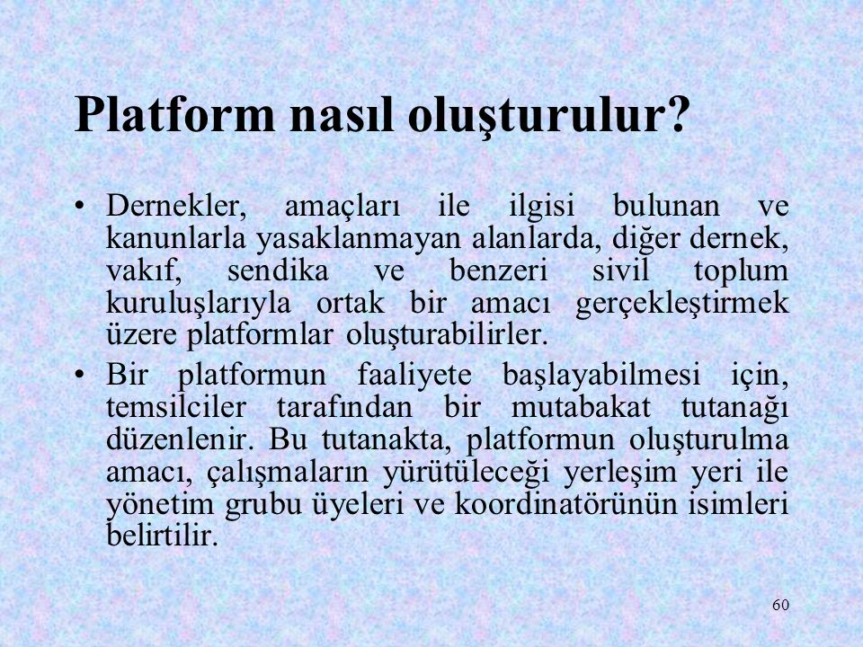 60 Platform nasıl oluşturulur? Dernekler, amaçları ile ilgisi bulunan ve kanunlarla yasaklanmayan alanlarda, diğer dernek, vakıf, sendika ve benzeri s