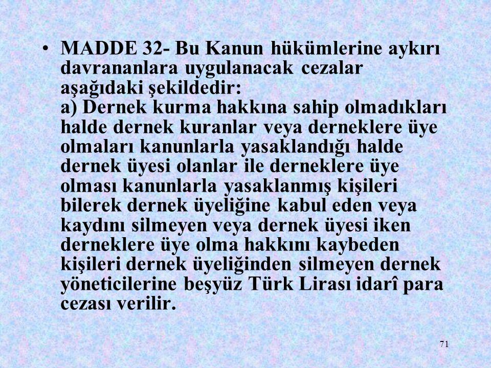 71 MADDE 32- Bu Kanun hükümlerine aykırı davrananlara uygulanacak cezalar aşağıdaki şekildedir: a) Dernek kurma hakkına sahip olmadıkları halde dernek