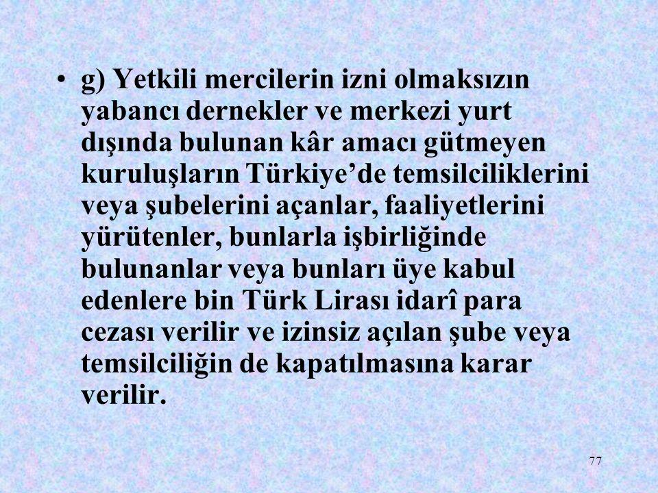 77 g) Yetkili mercilerin izni olmaksızın yabancı dernekler ve merkezi yurt dışında bulunan kâr amacı gütmeyen kuruluşların Türkiye'de temsilciliklerin
