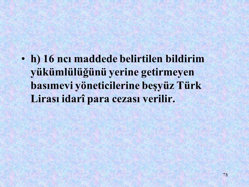 78 h) 16 ncı maddede belirtilen bildirim yükümlülüğünü yerine getirmeyen basımevi yöneticilerine beşyüz Türk Lirası idarî para cezası verilir.