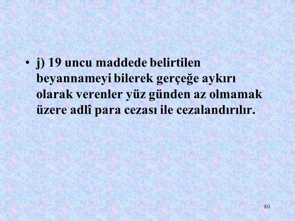 80 j) 19 uncu maddede belirtilen beyannameyi bilerek gerçeğe aykırı olarak verenler yüz günden az olmamak üzere adlî para cezası ile cezalandırılır.