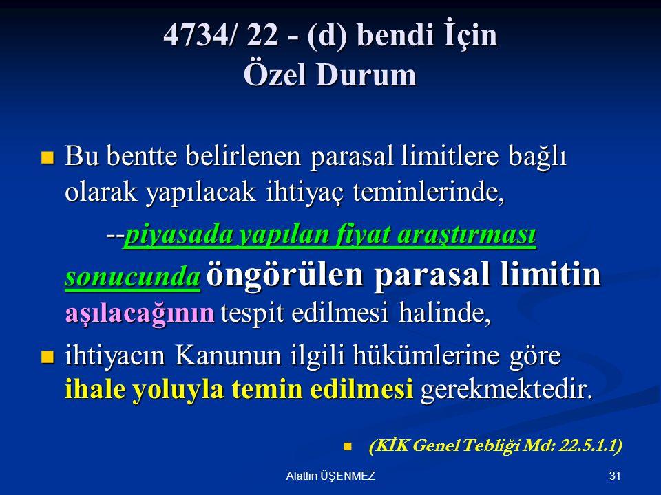 31Alattin ÜŞENMEZ 4734/ 22 - (d) bendi İçin Özel Durum Bu bentte belirlenen parasal limitlere bağlı olarak yapılacak ihtiyaç teminlerinde, Bu bentte b