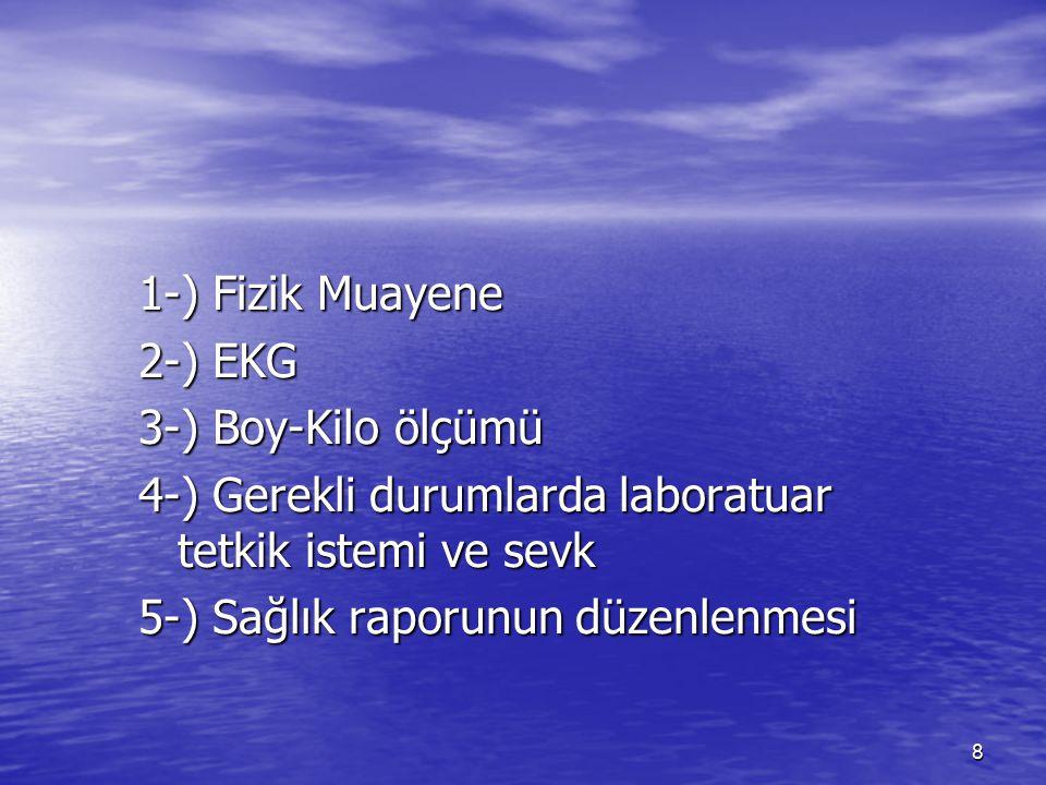 8 1-) Fizik Muayene 2-) EKG 3-) Boy-Kilo ölçümü 4-) Gerekli durumlarda laboratuar tetkik istemi ve sevk 5-) Sağlık raporunun düzenlenmesi