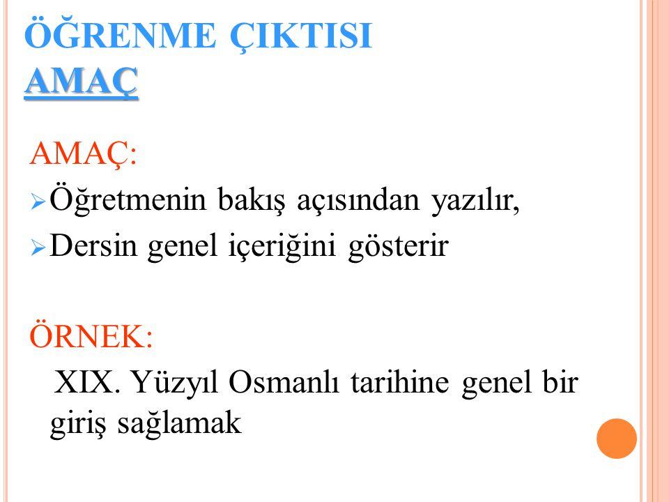 AMAÇ ÖĞRENME ÇIKTISI AMAÇ AMAÇ:  Öğretmenin bakış açısından yazılır,  Dersin genel içeriğini gösterir ÖRNEK: XIX. Yüzyıl Osmanlı tarihine genel bir