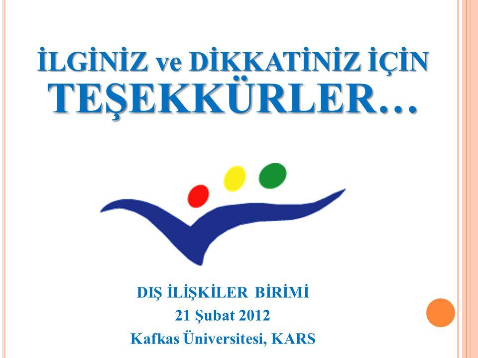 İLGİNİZ ve DİKKATİNİZ İÇİN TEŞEKKÜRLER… DIŞ İLİŞKİLER BİRİMİ 21 Şubat 2012 Kafkas Üniversitesi, KARS