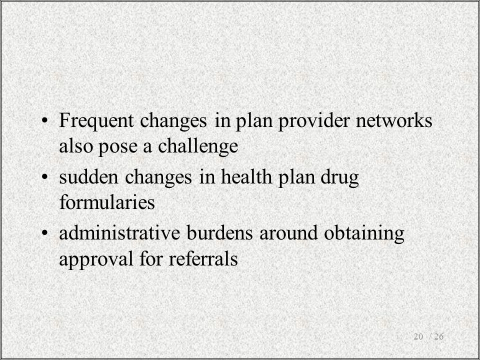 Frequent changes in plan provider networks also pose a challenge sudden changes in health plan drug formularies administrative burdens around obtainin